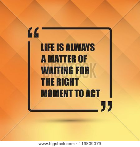 Life Is Always A Matter Of Waiting For The Right Moment To Act. - Inspirational Quote, Slogan, Saying On an Abstract Yellow Background