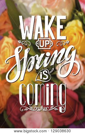 Spring design, Handwriting lettering, quotes.Vector Wake up Spring is coming.Flower roses blurred background.Spring day season, springtime wallpaper, text.Web and art.Calligraphic Retro Illustration.Vertical