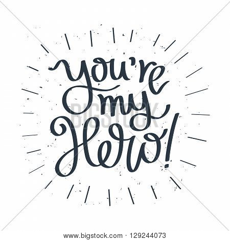 You are my hero. Fashionable calligraphy. Motivating quote. Vector illustration on white background. Excellent gift card Father's Day.