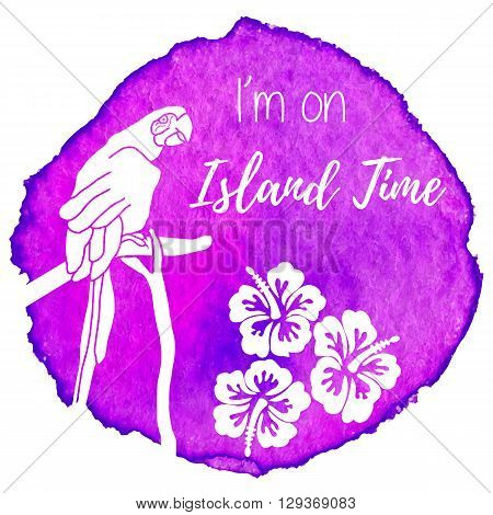 Parrot hibiscus flowers. I am on Island Time written on abstract hand painted watercolor blot. Pink purple banner flyer. Colorful vector template. Tropical summer graphic design for woman t shirt.