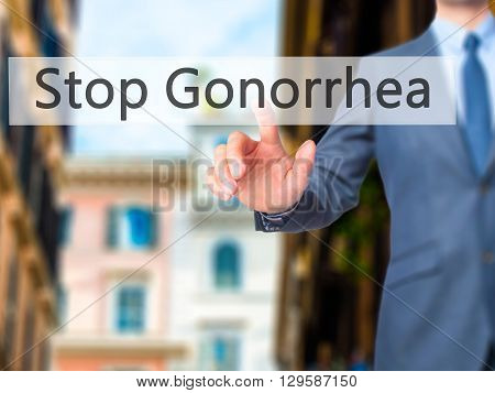 Stop Gonorrhea - Businessman Hand Pressing Button On Touch Screen Interface.