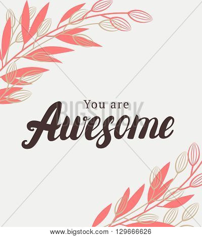 You are awesome quote. Hand typographic design with flowers and dranches for love card, Valentines card or inspirational poster. Vector illustration.