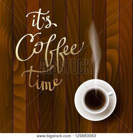 Coffee design with cup of hot coffee, calligraphy quote it is coffee time and red wooden texture. Coffee banner for coffee shop menu, restaurant and cafeteria interior. Brown gold vector background.