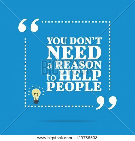 Inspirational Motivational Quote. You Don't Need A Reason To Help People.
