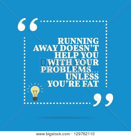 Inspirational Motivational Quote. Running Away Doesn't Help You With Your Problems... Unless You're