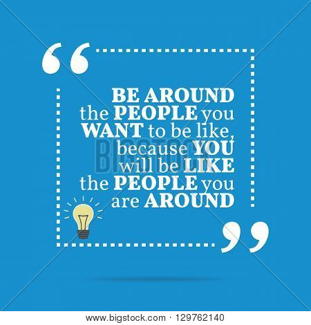 Inspirational Motivational Quote. Be Around The People You Want To Be Like, Because You Will Like Th