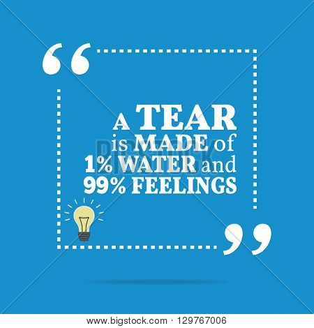 Inspirational Motivational Quote. A Tear Is Made Of 1% Water And 99% Feelings.