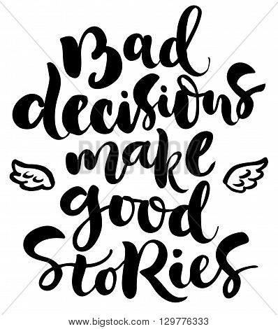 Brush lettering composition. Isolated phrase - bad decisions make good stories - on white background.