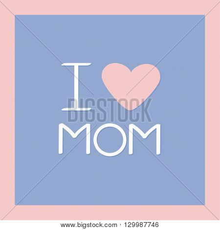 I love mom Happy mothers day Text with heart sign Greeting card Flat design style Rose quartz serenity color background frame Vector illustration