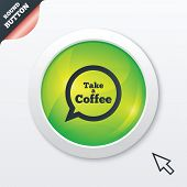 Take a Coffee sign icon. Coffee speech bubble.