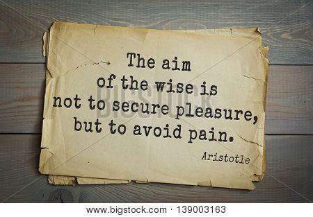 Ancient greek philosopher Aristotle quote. The aim of the wise is not to secure pleasure, but to avoid pain.