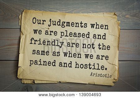 Ancient greek philosopher Aristotle quote. Our judgments when we are pleased and friendly are not the same as when we are pained and hostile.