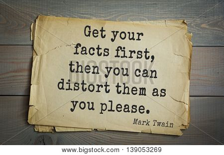 American writer Mark Twain (1835-1910) quote. Get your facts first, then you can distort them as you please.