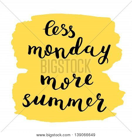 Less monday more summer. Brush hand lettering. Inspiring quote on bright stain background. Motivating modern calligraphy. Can be used for photo overlays, posters, holiday clothes, cards and more.