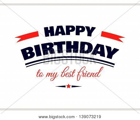 Label with congratulation on white background. Happy Birthday to my best friend. Vector illustration.