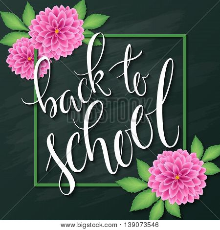vector hand lettering greeting text - back to school - with frame and realistic flowers and leafs of dahlia on chalkboard background.