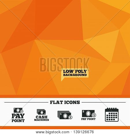 Triangular low poly orange background. Cash and coin icons. Cash machines or ATM signs. Pay point or Withdrawal symbols. Calendar flat icon. Vector
