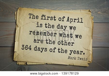 American writer Mark Twain (1835-1910) quote. The first of April is the day we remember what we are the other 364 days of the year.