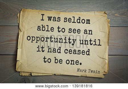 American writer Mark Twain (1835-1910) quote. I was seldom able to see an opportunity until it had ceased to be one.