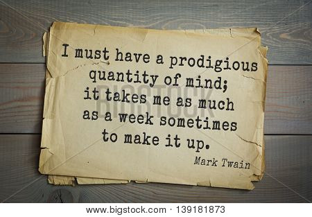 American writer Mark Twain (1835-1910) quote.  I must have a prodigious quantity of mind; it takes me as much as a week sometimes to make it up.
