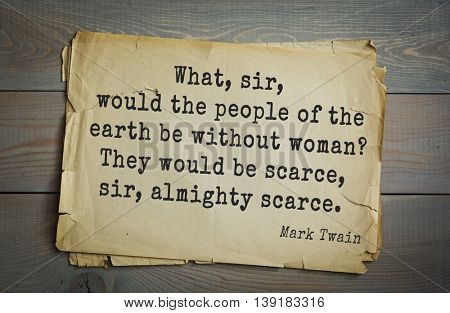American writer Mark Twain (1835-1910) quote.  What, sir, would the people of the earth be without woman? They would be scarce, sir, almighty scarce.