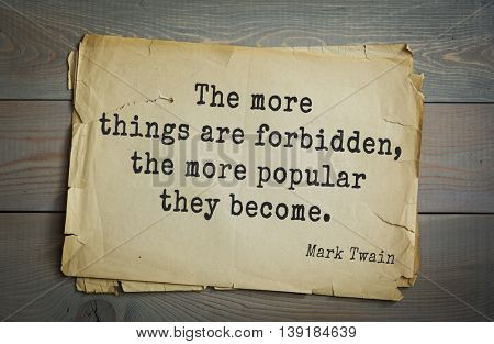 American writer Mark Twain (1835-1910) quote.  The more things are forbidden, the more popular they become.