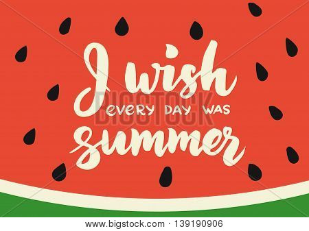 Summer card with hand drawn brush lettering. I wish every day was summer text. Summer watermelon background with calligraphic design elements. Summer poster, vector illustration.