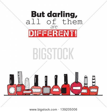 But darling all of them are different. Colorful lettering about red nail polish bottles. Isolated on white background square vertical illustration. Bottles hand drawn with ink