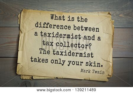 American writer Mark Twain (1835-1910) quote.  What is the difference between a taxidermist and a tax collector? The taxidermist takes only your skin.