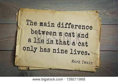 American writer Mark Twain (1835-1910) quote.  The main difference between a cat and a lie is that a cat only has nine lives.