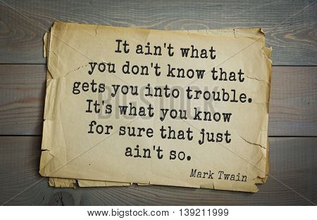 American writer Mark Twain (1835-1910) quote.  It ain't what you don't know that gets you into trouble. It's what you know for sure that just ain't so.