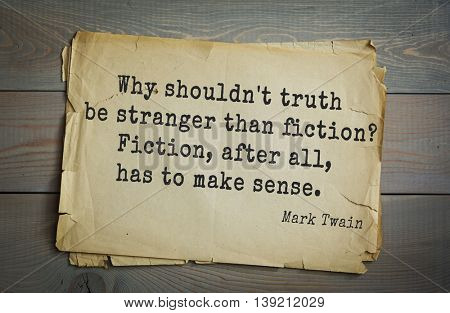American writer Mark Twain (1835-1910) quote.  Why shouldn't truth be stranger than fiction? Fiction, after all, has to make sense.