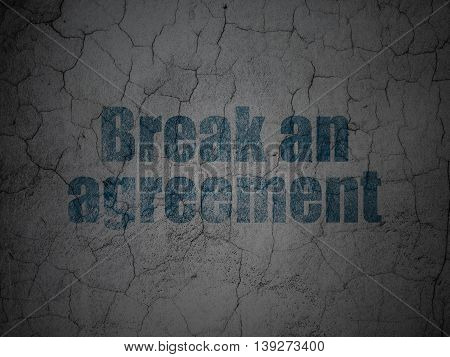 Law concept: Blue Break An Agreement on grunge textured concrete wall background