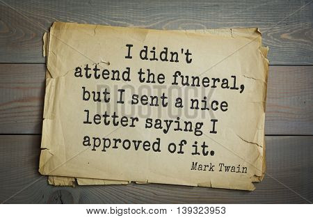 American writer Mark Twain (1835-1910) quote.  I didn't attend the funeral, but I sent a nice letter saying I approved of it.