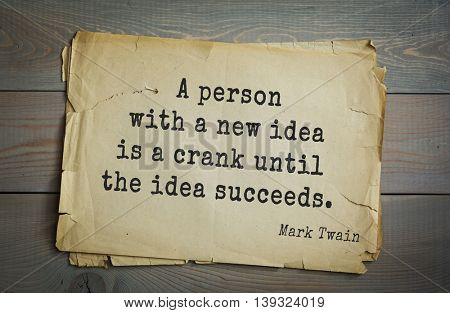 American writer Mark Twain (1835-1910) quote.  A person with a new idea is a crank until the idea succeeds.