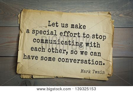 American writer Mark Twain (1835-1910) quote.  Let us make a special effort to stop communicating with each other, so we can have some conversation.