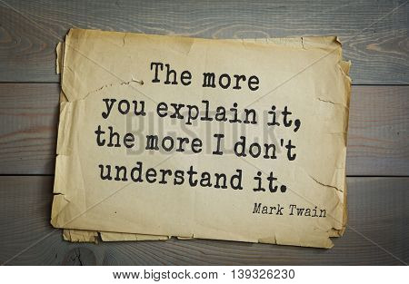 American writer Mark Twain (1835-1910) quote. The more you explain it, the more I don't understand it.