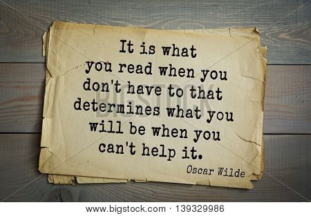 English philosopher, writer, poet Oscar Wilde (1854-1900) quote. It is what you read when you don't have to that determines what you will be when you can't help it.