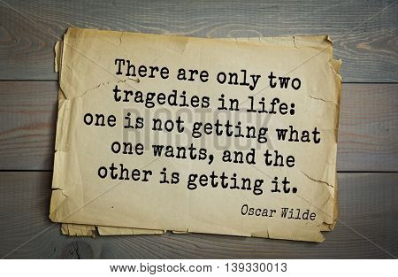 English philosopher, writer, poet Oscar Wilde (1854-1900) quote. There are only two tragedies in life: one is not getting what one wants, and the other is getting it.