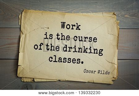 English philosopher, writer, poet Oscar Wilde (1854-1900) quote.  Work is the curse of the drinking classes.