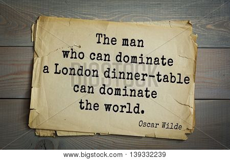 English philosopher, writer, poet Oscar Wilde (1854-1900) quote.   The man who can dominate a London dinner-table can dominate the world.