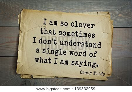 English philosopher, writer, poet Oscar Wilde (1854-1900) quote. I am so clever that sometimes I don't understand a single word of what I am saying.