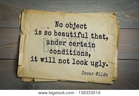 English philosopher, writer, poet Oscar Wilde (1854-1900) quote. No object is so beautiful that, under certain conditions, it will not look ugly.