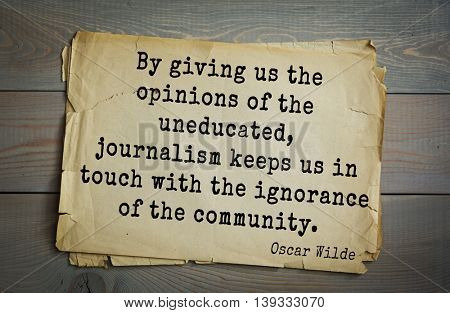English philosopher, writer, poet Oscar Wilde (1854-1900) quote.  By giving us the opinions of the uneducated, journalism keeps us in touch with the ignorance of the community.
