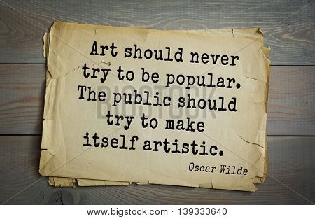 English philosopher, writer, poet Oscar Wilde (1854-1900) quote.  Art should never try to be popular. The public should try to make itself artistic.