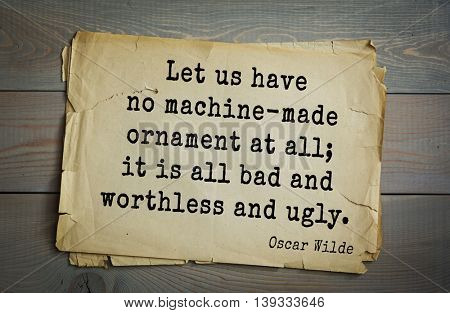 English philosopher, writer, poet Oscar Wilde (1854-1900) quote.  Let us have no machine-made ornament at all; it is all bad and worthless and ugly.