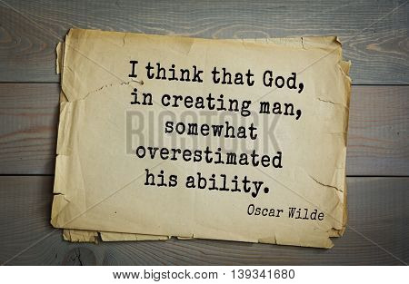 English philosopher, writer, poet Oscar Wilde (1854-1900) quote.  I think that God, in creating man, somewhat overestimated his ability.
