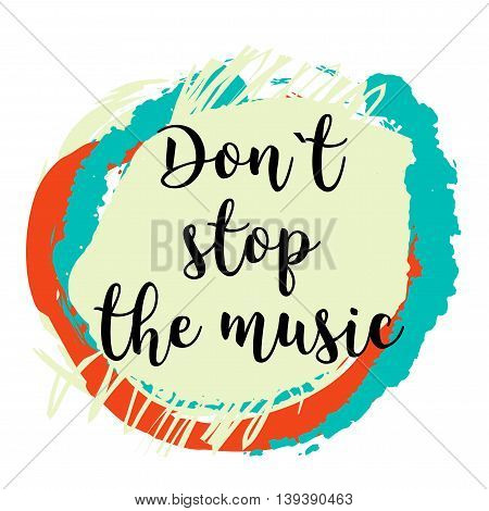 Don't stop the music lettering on colorful grunge stain. Hand drawn quote for your design. Can be used for prints, posters, cards and banners
