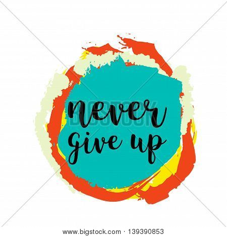 Never give up motivational quote on colorful grunge stain. Hand written inscription. Vector illustration