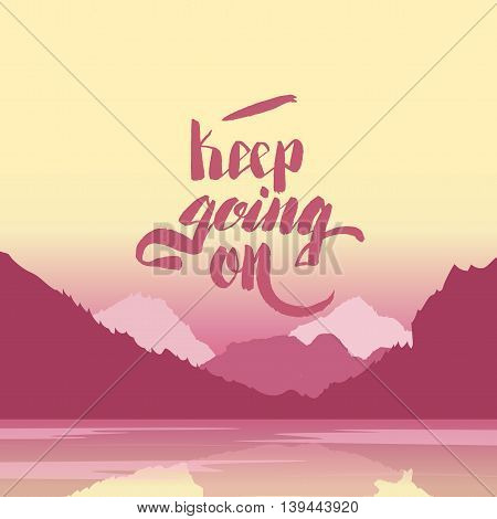 Keep going on. Hand lettering vector illustration. Inspirational phrase. typography poster. Apparel t-shirt print. Perfect design. Mountains and river in the background. Summer evening
